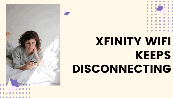 Why Xfinity WiFi Keeps Disconnecting – 6 Steps Fix Method